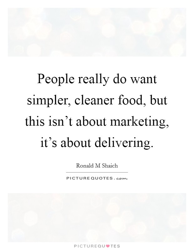 People really do want simpler, cleaner food, but this isn't about marketing, it's about delivering Picture Quote #1