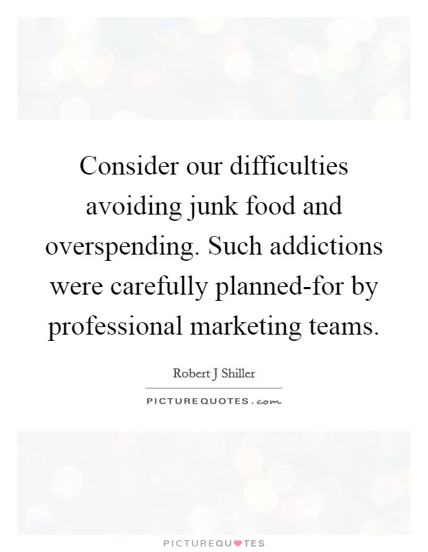 Consider our difficulties avoiding junk food and overspending. Such addictions were carefully planned-for by professional marketing teams Picture Quote #1
