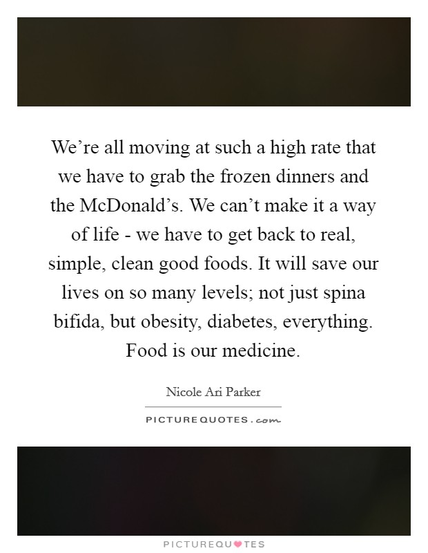 We're all moving at such a high rate that we have to grab the frozen dinners and the McDonald's. We can't make it a way of life - we have to get back to real, simple, clean good foods. It will save our lives on so many levels; not just spina bifida, but obesity, diabetes, everything. Food is our medicine Picture Quote #1