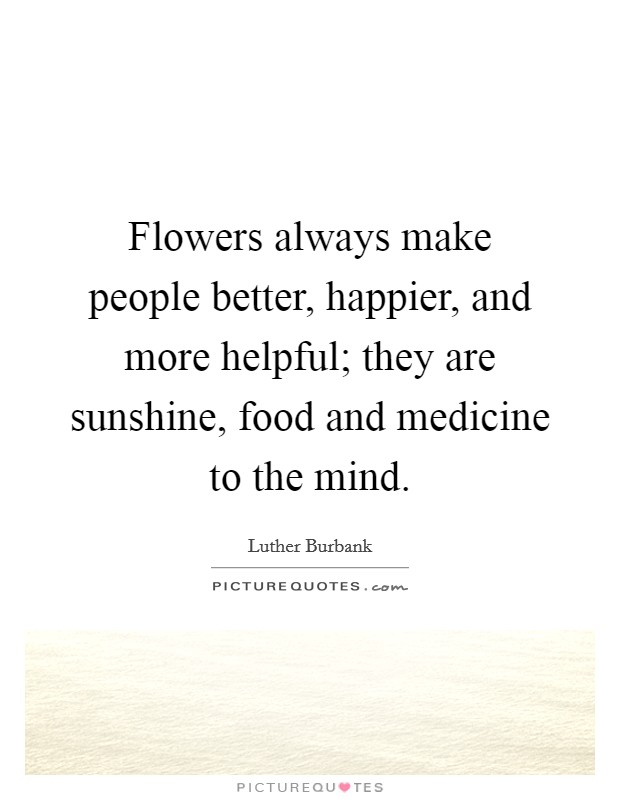 Flowers always make people better, happier, and more helpful; they are sunshine, food and medicine to the mind Picture Quote #1