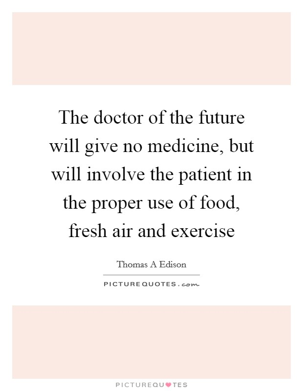 The doctor of the future will give no medicine, but will involve the patient in the proper use of food, fresh air and exercise Picture Quote #1