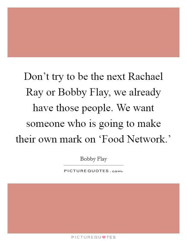Don't try to be the next Rachael Ray or Bobby Flay, we already have those people. We want someone who is going to make their own mark on 'Food Network.' Picture Quote #1