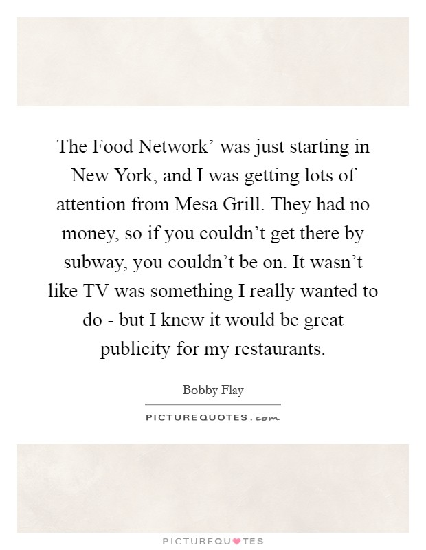 The Food Network' was just starting in New York, and I was getting lots of attention from Mesa Grill. They had no money, so if you couldn't get there by subway, you couldn't be on. It wasn't like TV was something I really wanted to do - but I knew it would be great publicity for my restaurants Picture Quote #1
