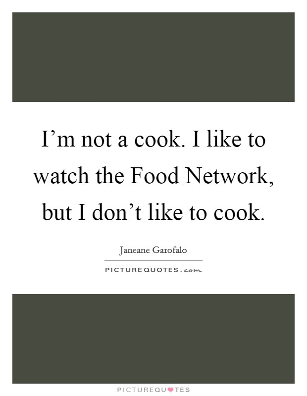 I'm not a cook. I like to watch the Food Network, but I don't like to cook Picture Quote #1