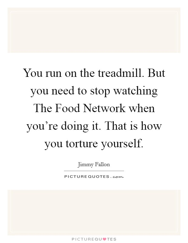 You run on the treadmill. But you need to stop watching The Food Network when you're doing it. That is how you torture yourself Picture Quote #1