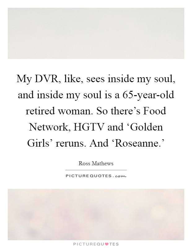 My DVR, like, sees inside my soul, and inside my soul is a 65-year-old retired woman. So there's Food Network, HGTV and 'Golden Girls' reruns. And 'Roseanne.' Picture Quote #1