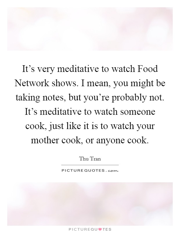 It's very meditative to watch Food Network shows. I mean, you might be taking notes, but you're probably not. It's meditative to watch someone cook, just like it is to watch your mother cook, or anyone cook Picture Quote #1