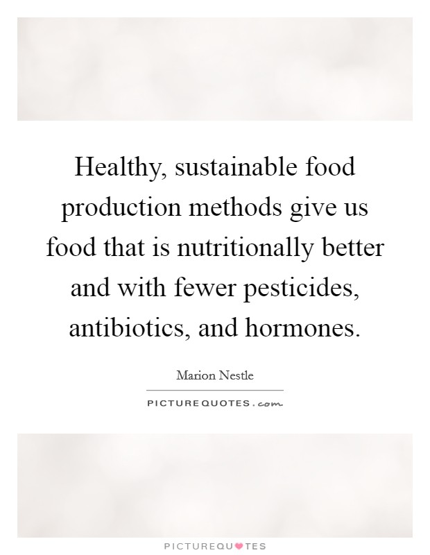 Healthy, sustainable food production methods give us food that is nutritionally better and with fewer pesticides, antibiotics, and hormones. Picture Quote #1
