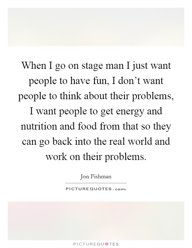 When I go on stage man I just want people to have fun, I don't want people to think about their problems, I want people to get energy and nutrition and food from that so they can go back into the real world and work on their problems Picture Quote #1