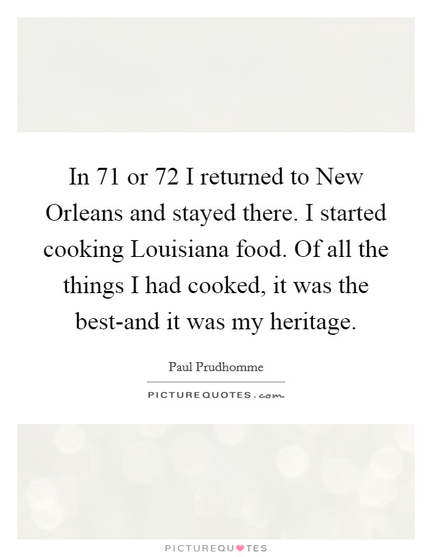 In  71 or  72 I returned to New Orleans and stayed there. I started cooking Louisiana food. Of all the things I had cooked, it was the best-and it was my heritage Picture Quote #1