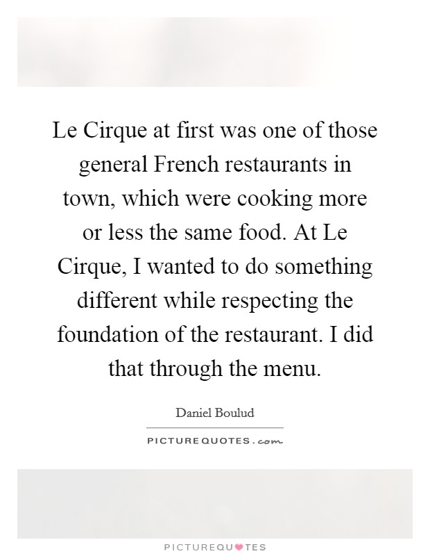 Le Cirque at first was one of those general French restaurants in town, which were cooking more or less the same food. At Le Cirque, I wanted to do something different while respecting the foundation of the restaurant. I did that through the menu Picture Quote #1