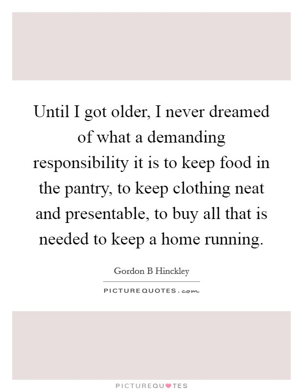 Until I got older, I never dreamed of what a demanding responsibility it is to keep food in the pantry, to keep clothing neat and presentable, to buy all that is needed to keep a home running Picture Quote #1