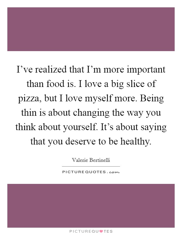 I've realized that I'm more important than food is. I love a big slice of pizza, but I love myself more. Being thin is about changing the way you think about yourself. It's about saying that you deserve to be healthy Picture Quote #1