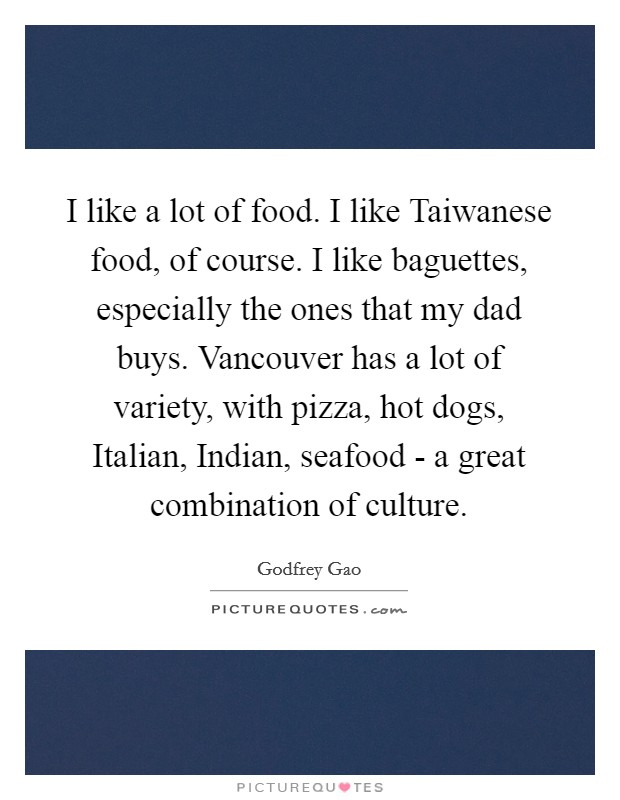 I like a lot of food. I like Taiwanese food, of course. I like baguettes, especially the ones that my dad buys. Vancouver has a lot of variety, with pizza, hot dogs, Italian, Indian, seafood - a great combination of culture Picture Quote #1