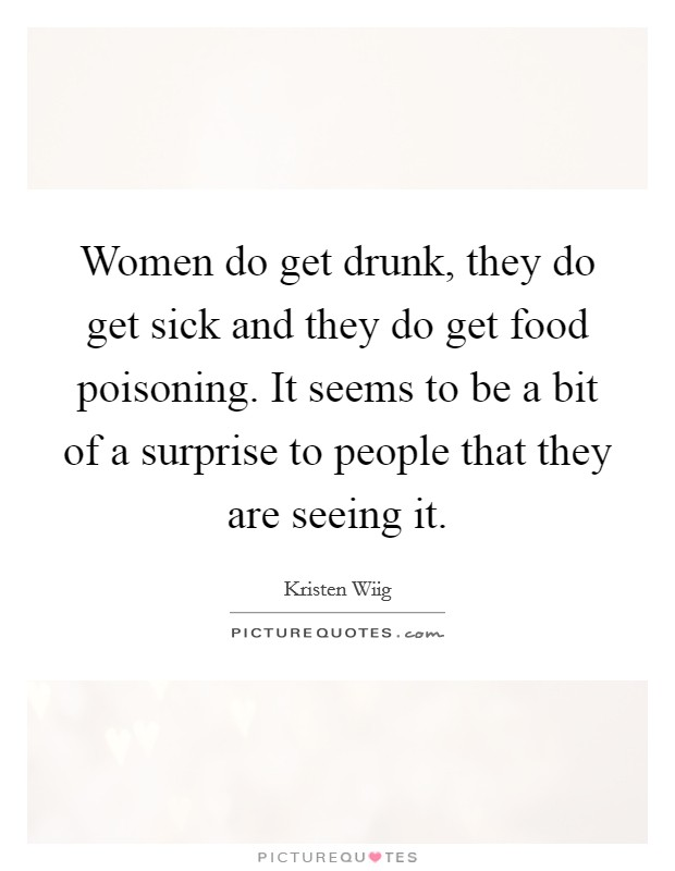 Women do get drunk, they do get sick and they do get food poisoning. It seems to be a bit of a surprise to people that they are seeing it Picture Quote #1
