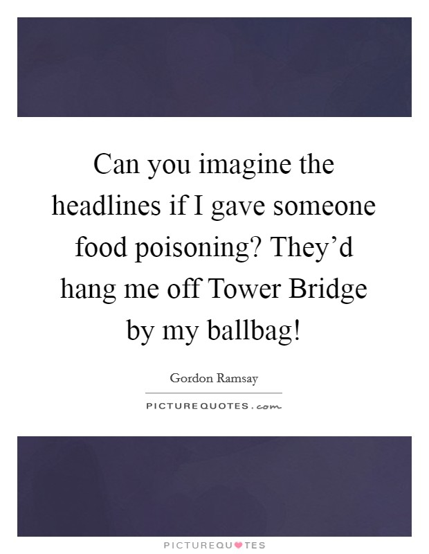 Can you imagine the headlines if I gave someone food poisoning? They'd hang me off Tower Bridge by my ballbag! Picture Quote #1