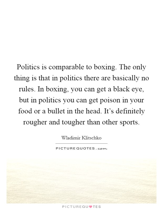 Politics is comparable to boxing. The only thing is that in politics there are basically no rules. In boxing, you can get a black eye, but in politics you can get poison in your food or a bullet in the head. It's definitely rougher and tougher than other sports Picture Quote #1