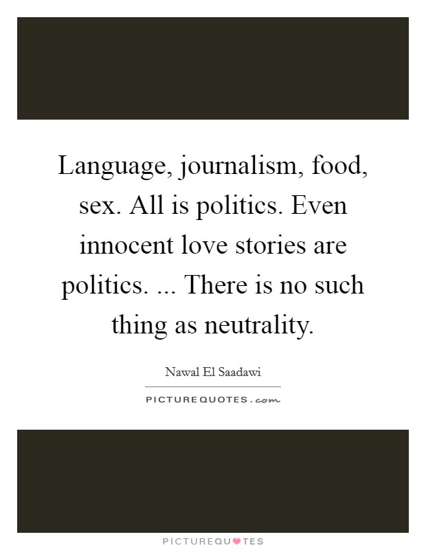 Language, journalism, food, sex. All is politics. Even innocent love stories are politics. ... There is no such thing as neutrality Picture Quote #1
