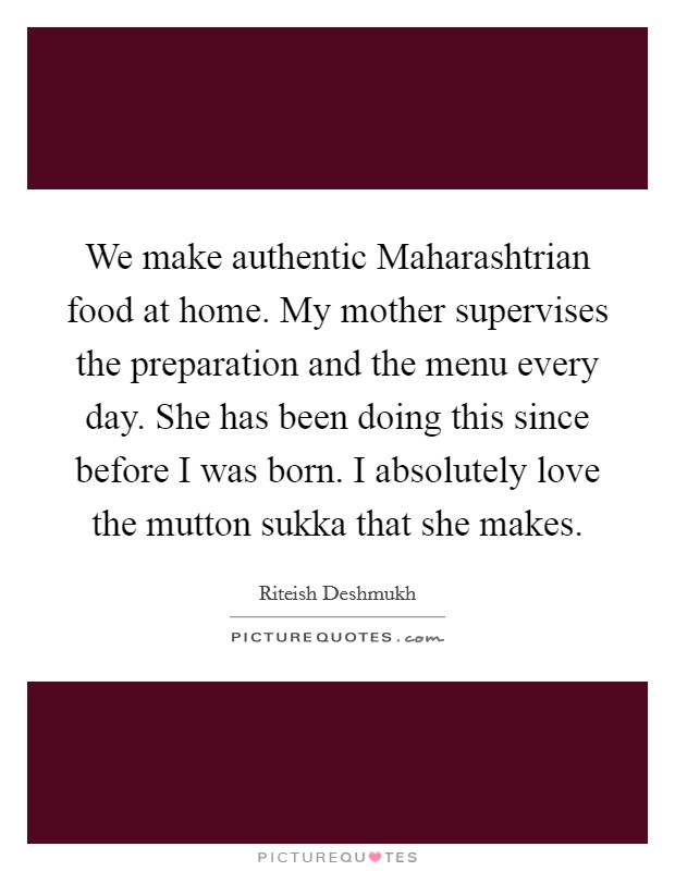 We make authentic Maharashtrian food at home. My mother supervises the preparation and the menu every day. She has been doing this since before I was born. I absolutely love the mutton sukka that she makes Picture Quote #1