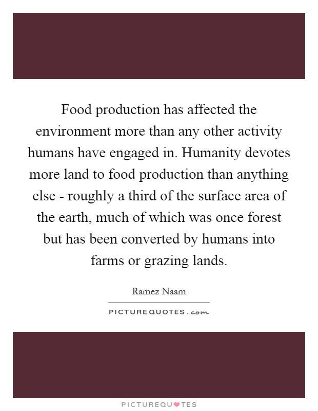 Food production has affected the environment more than any other activity humans have engaged in. Humanity devotes more land to food production than anything else - roughly a third of the surface area of the earth, much of which was once forest but has been converted by humans into farms or grazing lands Picture Quote #1