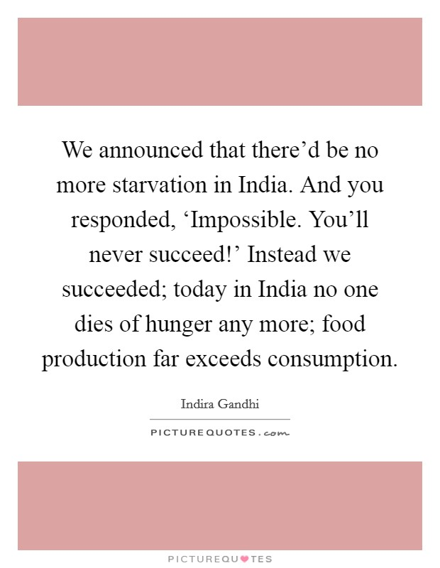 We announced that there'd be no more starvation in India. And you responded, 'Impossible. You'll never succeed!' Instead we succeeded; today in India no one dies of hunger any more; food production far exceeds consumption Picture Quote #1