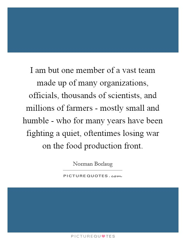 I am but one member of a vast team made up of many organizations, officials, thousands of scientists, and millions of farmers - mostly small and humble - who for many years have been fighting a quiet, oftentimes losing war on the food production front Picture Quote #1