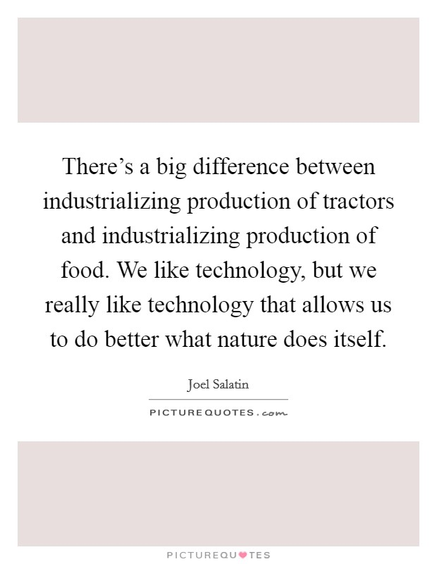 There's a big difference between industrializing production of tractors and industrializing production of food. We like technology, but we really like technology that allows us to do better what nature does itself Picture Quote #1
