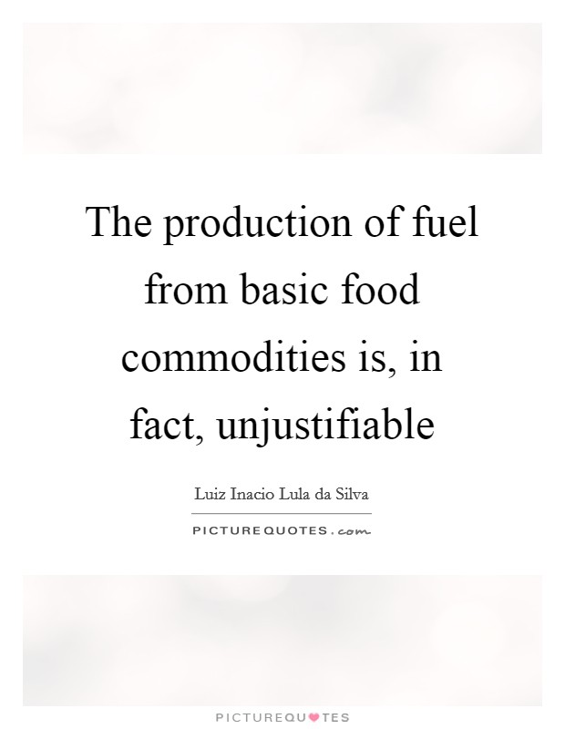 The production of fuel from basic food commodities is, in fact, unjustifiable Picture Quote #1
