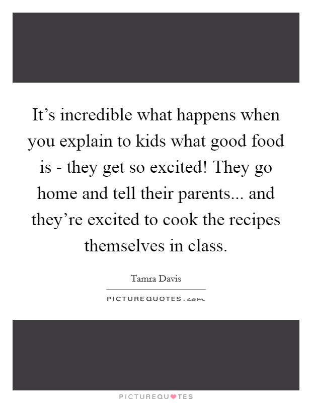 It's incredible what happens when you explain to kids what good food is - they get so excited! They go home and tell their parents... and they're excited to cook the recipes themselves in class. Picture Quote #1