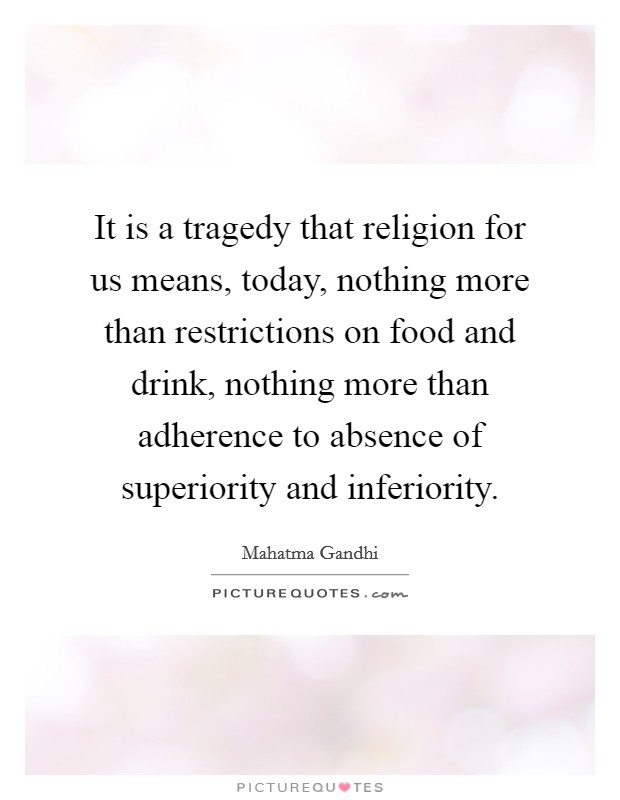 It is a tragedy that religion for us means, today, nothing more than restrictions on food and drink, nothing more than adherence to absence of superiority and inferiority Picture Quote #1