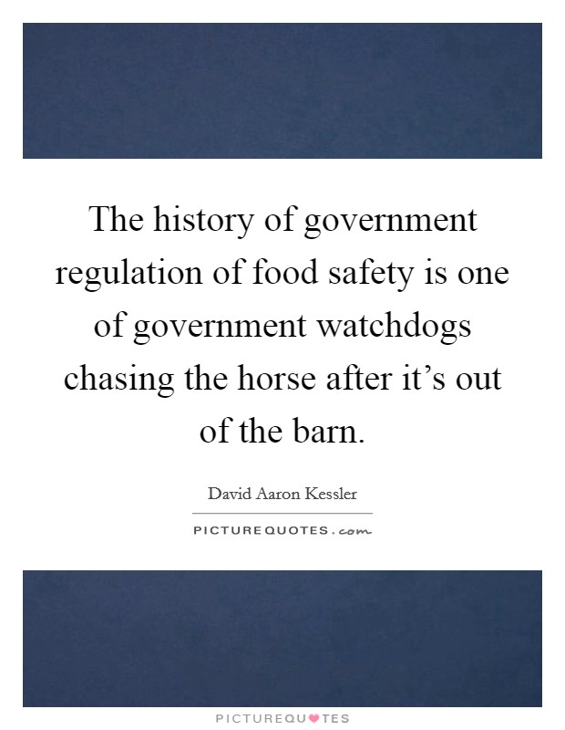The history of government regulation of food safety is one of government watchdogs chasing the horse after it's out of the barn Picture Quote #1