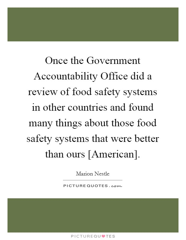 Once the Government Accountability Office did a review of food safety systems in other countries and found many things about those food safety systems that were better than ours [American] Picture Quote #1