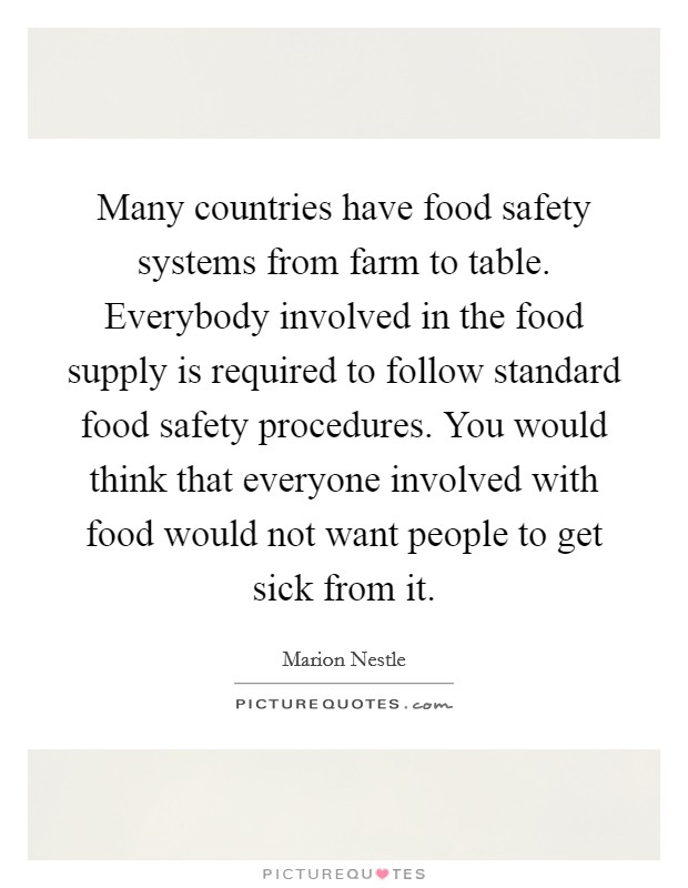 Many countries have food safety systems from farm to table. Everybody involved in the food supply is required to follow standard food safety procedures. You would think that everyone involved with food would not want people to get sick from it Picture Quote #1