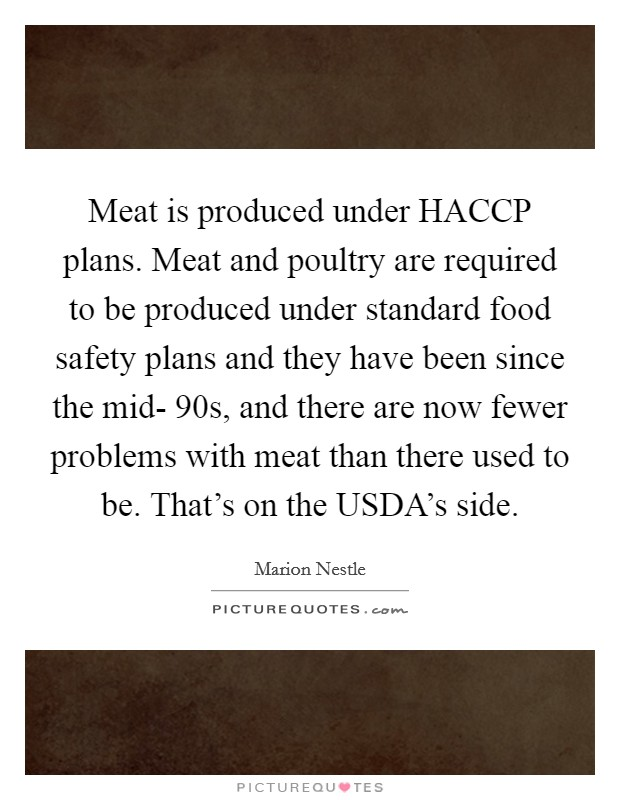Meat is produced under HACCP plans. Meat and poultry are required to be produced under standard food safety plans and they have been since the mid- 90s, and there are now fewer problems with meat than there used to be. That's on the USDA's side Picture Quote #1