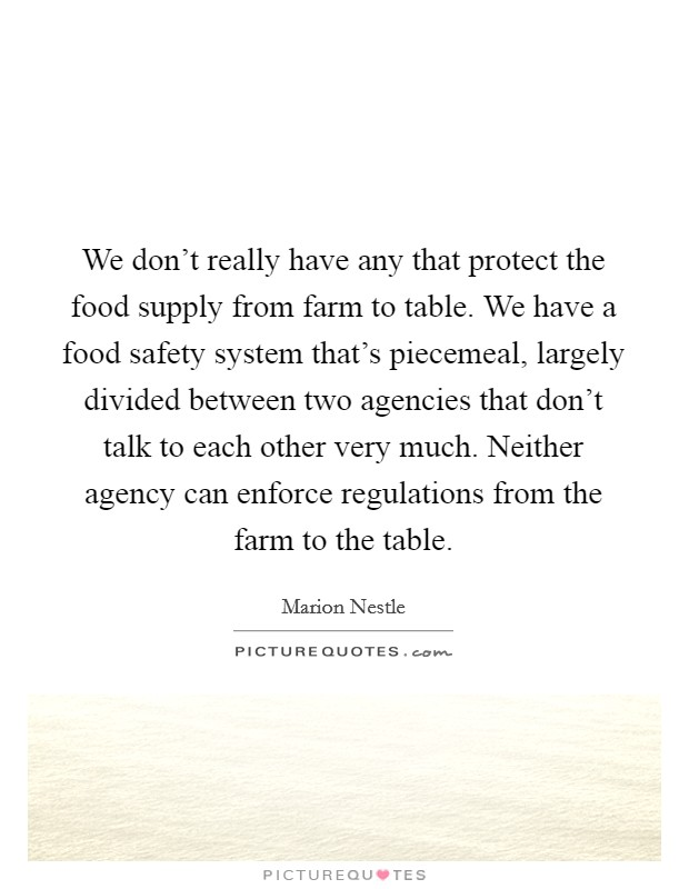 We don't really have any that protect the food supply from farm to table. We have a food safety system that's piecemeal, largely divided between two agencies that don't talk to each other very much. Neither agency can enforce regulations from the farm to the table Picture Quote #1