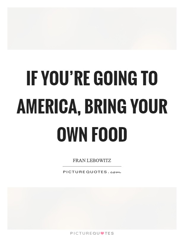 If you're going to America, bring your own food Picture Quote #1