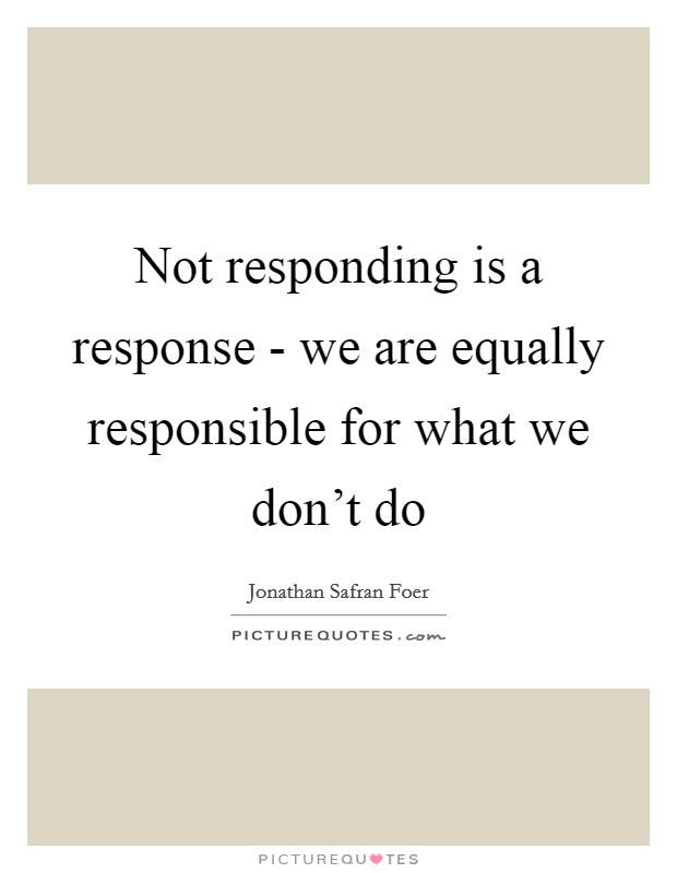 Not responding is a response - we are equally responsible for what we don't do Picture Quote #1