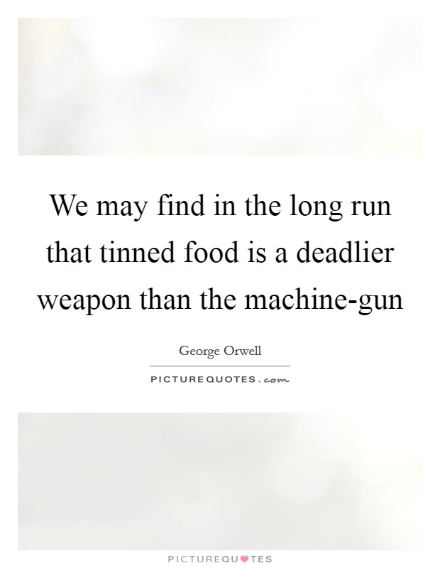 We may find in the long run that tinned food is a deadlier weapon than the machine-gun Picture Quote #1