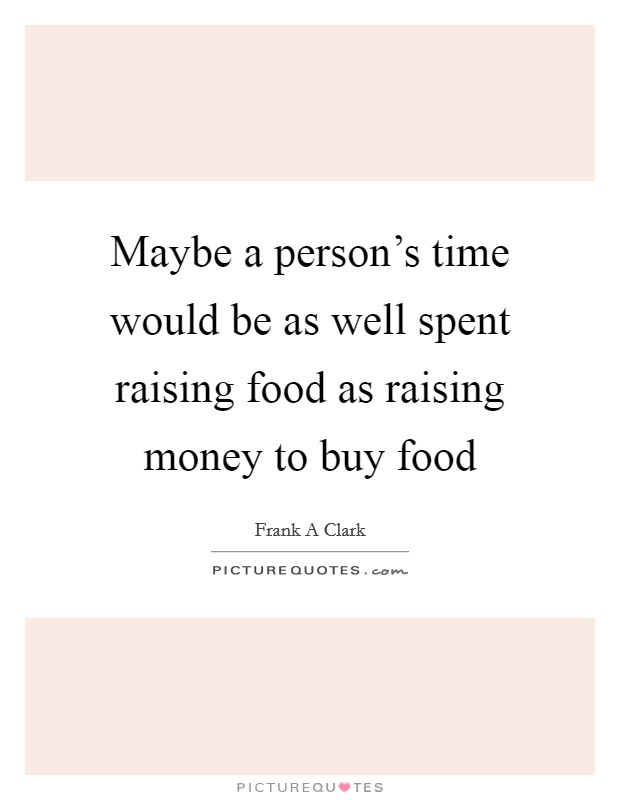 Maybe a person's time would be as well spent raising food as raising money to buy food Picture Quote #1