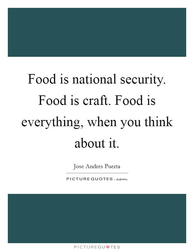 Food is national security. Food is craft. Food is everything, when you think about it Picture Quote #1