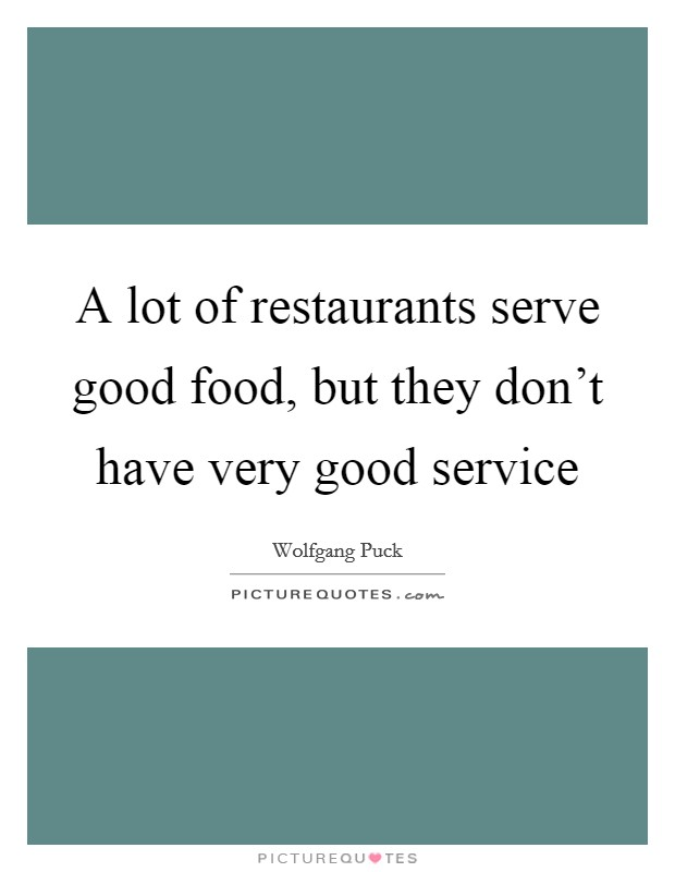 A lot of restaurants serve good food, but they don't have very good service Picture Quote #1