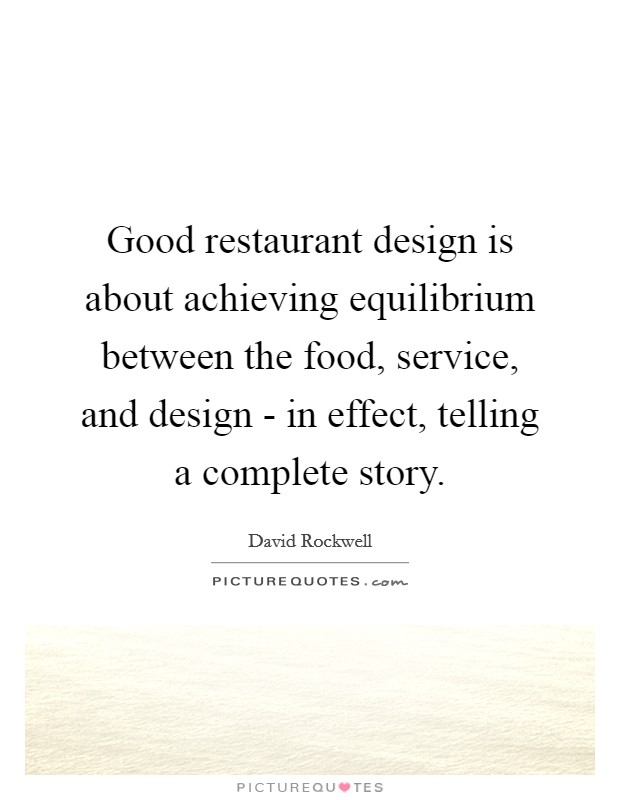 Good restaurant design is about achieving equilibrium between the food, service, and design - in effect, telling a complete story. Picture Quote #1