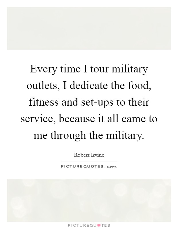 Every time I tour military outlets, I dedicate the food, fitness and set-ups to their service, because it all came to me through the military. Picture Quote #1