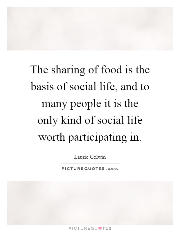 The sharing of food is the basis of social life, and to many people it is the only kind of social life worth participating in Picture Quote #1