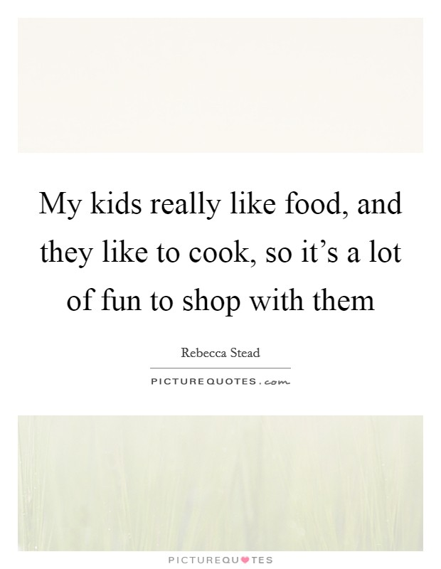 My kids really like food, and they like to cook, so it's a lot of fun to shop with them Picture Quote #1