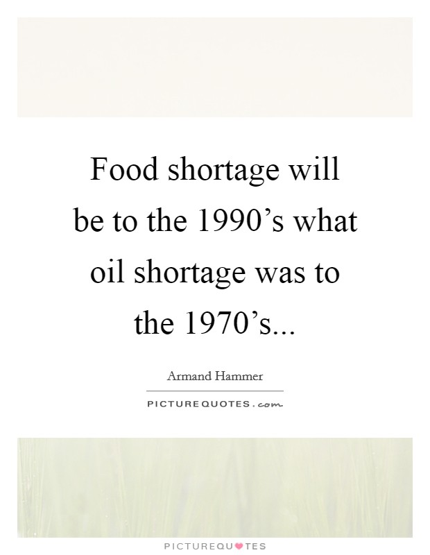 Food shortage will be to the 1990's what oil shortage was to the 1970's... Picture Quote #1