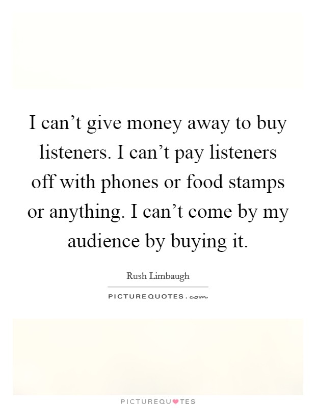 I can't give money away to buy listeners. I can't pay listeners off with phones or food stamps or anything. I can't come by my audience by buying it Picture Quote #1
