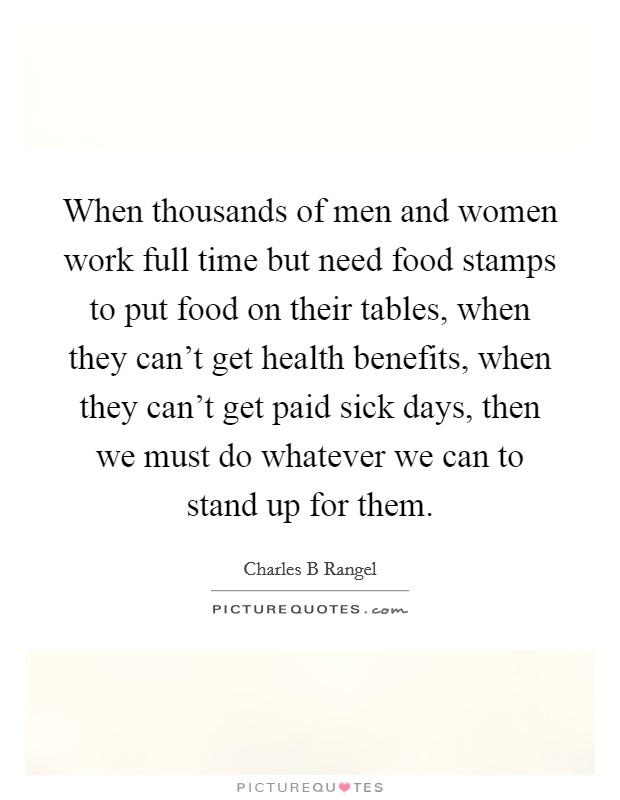 When thousands of men and women work full time but need food stamps to put food on their tables, when they can't get health benefits, when they can't get paid sick days, then we must do whatever we can to stand up for them Picture Quote #1