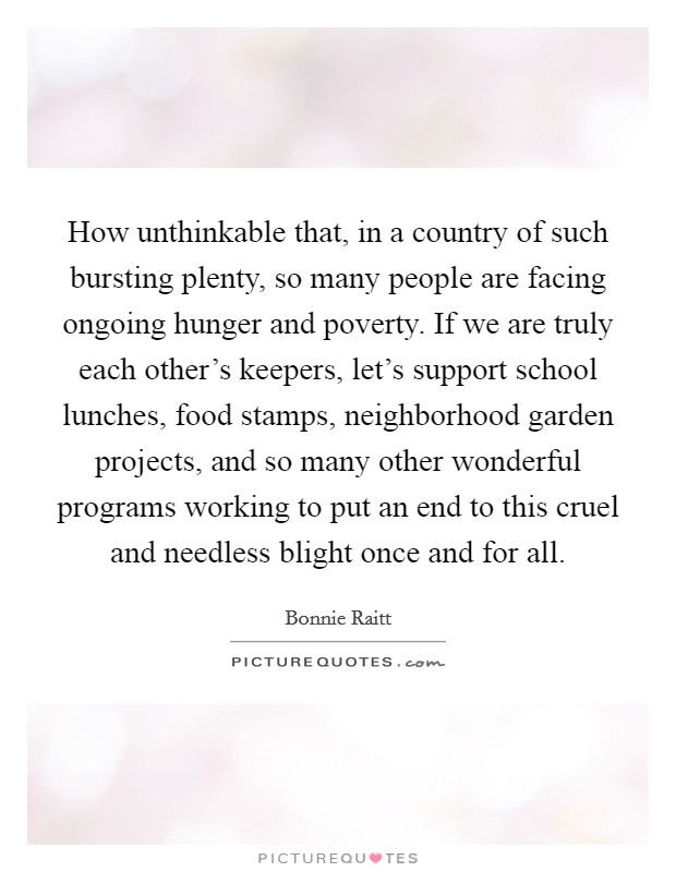 How unthinkable that, in a country of such bursting plenty, so many people are facing ongoing hunger and poverty. If we are truly each other's keepers, let's support school lunches, food stamps, neighborhood garden projects, and so many other wonderful programs working to put an end to this cruel and needless blight once and for all Picture Quote #1