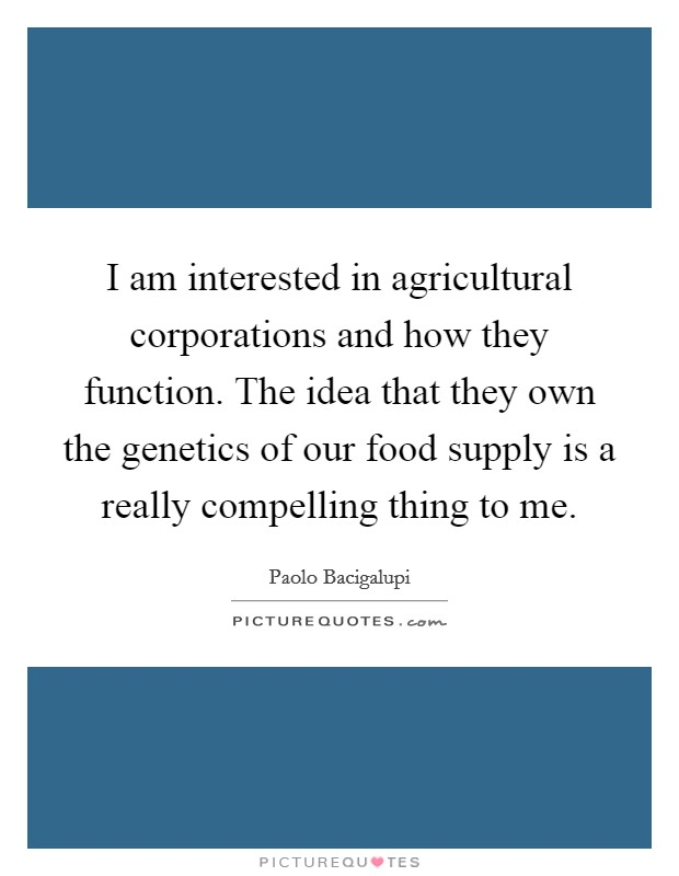 I am interested in agricultural corporations and how they function. The idea that they own the genetics of our food supply is a really compelling thing to me Picture Quote #1